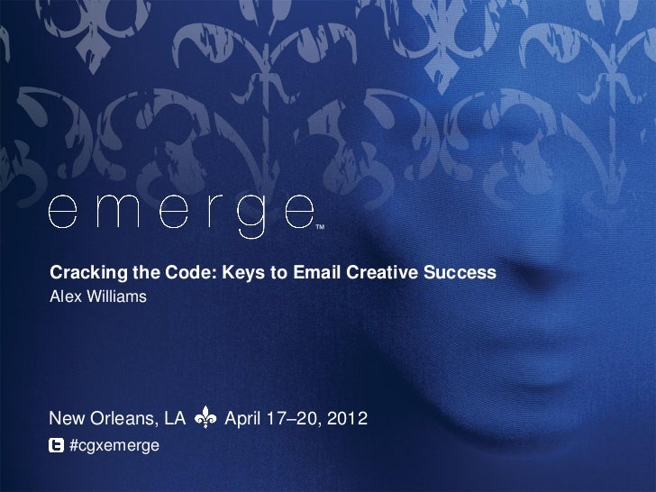 ™Cracking the Code: Keys to Email Creative SuccessAlex WilliamsNew Orleans, LA    April 17–20, 2012  #cgxemerge