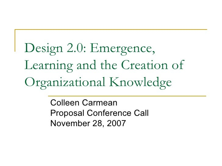 Design 2.0: Emergence, Learning and the Creation of Organizational Knowledge Colleen Carmean Proposal Conference Call Nove...