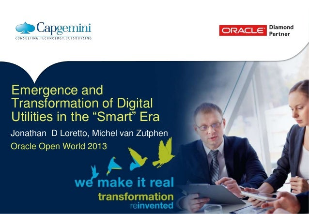 """Emergence and Transformation of Digital Utilities in the """"Smart"""" Era Jonathan D Loretto, Michel van Zutphen Oracle Open Wo..."""