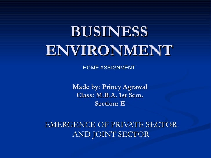 BUSINESS ENVIRONMENT EMERGENCE OF PRIVATE SECTOR AND JOINT SECTOR HOME ASSIGNMENT Made by: Princy Agrawal Class: M.B.A. 1s...