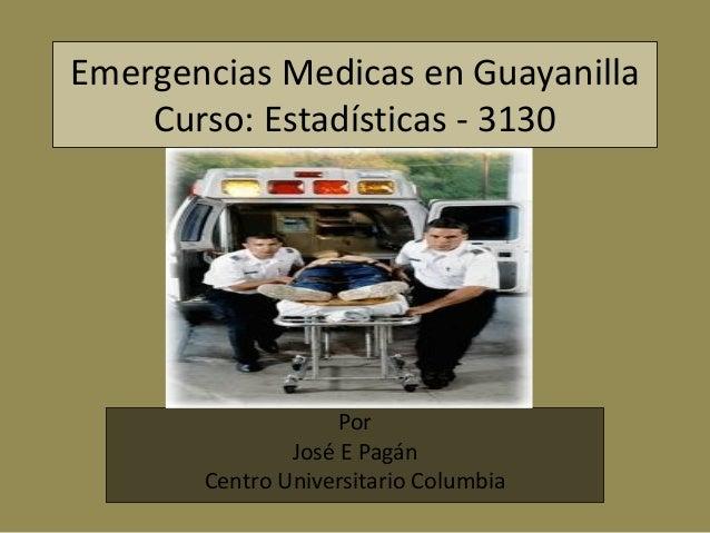 Emergencias Medicas en Guayanilla    Curso: Estadísticas - 3130                    Por               José E Pagán       Ce...
