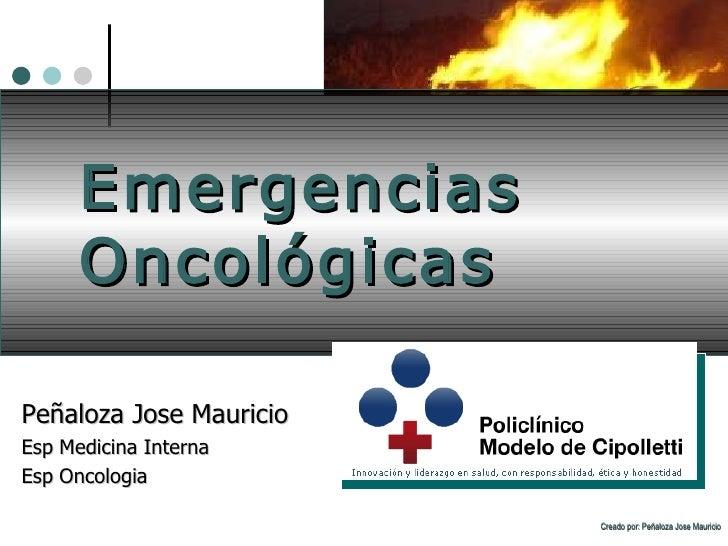 Emergencias Oncológicas Peñaloza Jose Mauricio Esp Medicina Interna Esp Oncologia Creado por: Peñaloza Jose Mauricio