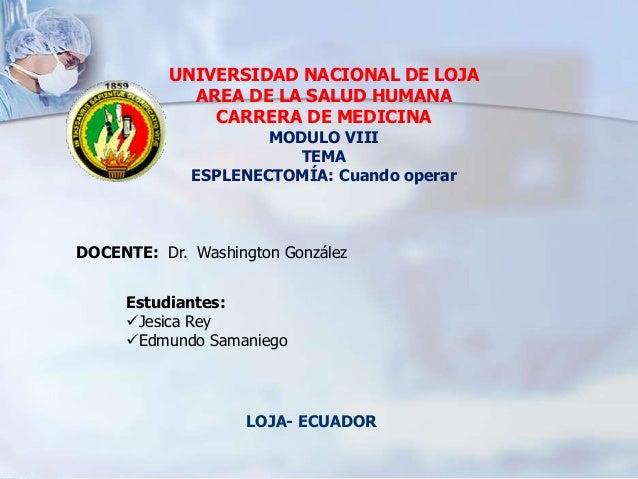 UNIVERSIDAD NACIONAL DE LOJA AREA DE LA SALUD HUMANA CARRERA DE MEDICINA MODULO VIII TEMA ESPLENECTOMÍA: Cuando operar Est...