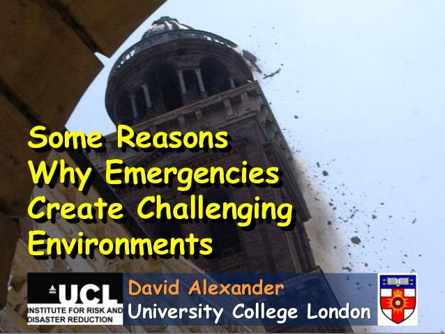 Some ReasonsWhy EmergenciesCreate ChallengingEnvironments      David Alexander      University College London
