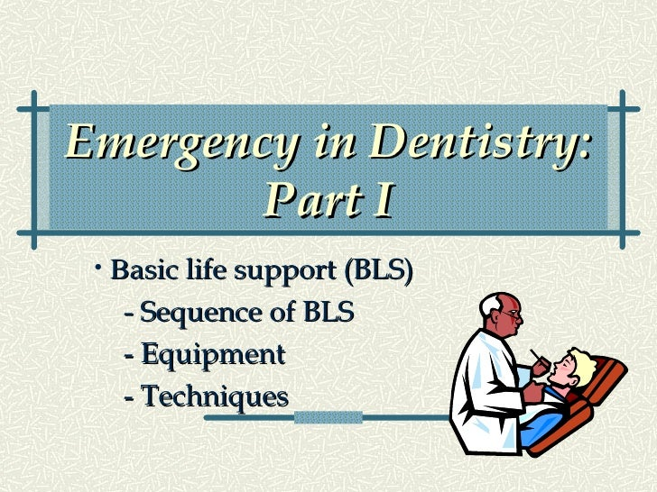 Emergency in Dentistry: Part I <ul><li>B asic life support (BLS) </li></ul><ul><li>- Sequence of BLS </li></ul><ul><li>- E...