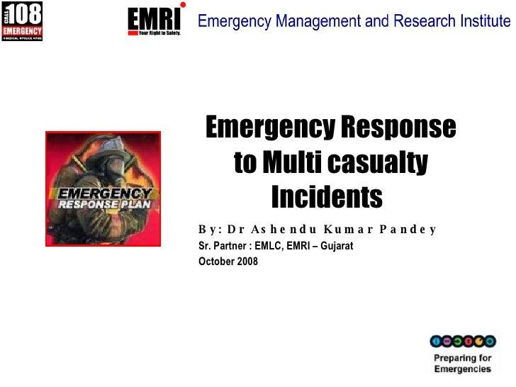Emergency Response to Multi casualty Incidents   By: Dr Ashendu Kumar Pandey Sr. Partner : EMLC, EMRI – Gujarat October 2008