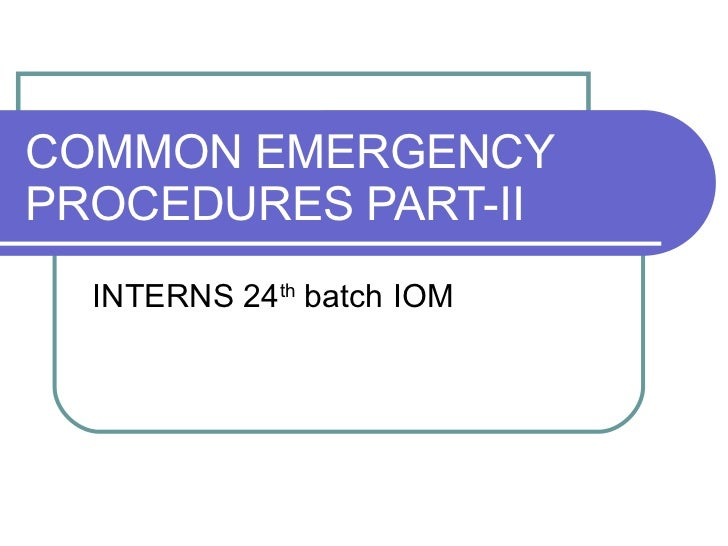COMMON EMERGENCY PROCEDURES PART-II INTERNS 24 th  batch IOM
