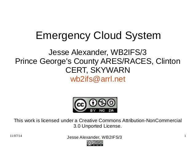 Emergency Cloud System  Jesse Alexander, WB2IFS/3  Prince George's County ARES/RACES, Clinton  CERT, SKYWARN  wb2ifs@arrl....