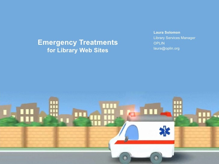 Emergency Treatments  for Library Web Sites Laura Solomon Library Services Manager OPLIN [email_address]