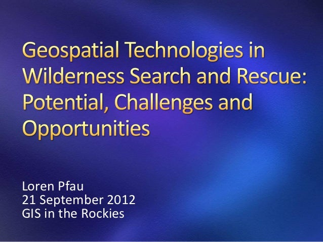 2012 Emergency Track, How Geospatial Technologies are Changing Search and Rescue. Loren Pfau