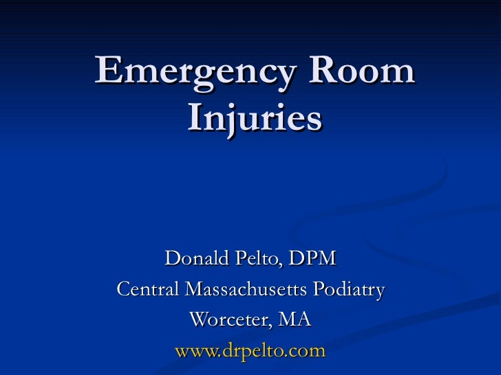 Emergency Room Injuries Donald Pelto, DPM Central Massachusetts Podiatry Worceter, MA www.drpelto.com