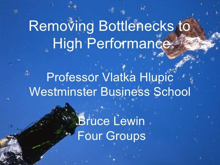 Removing Bottlenecks to  High Performance Professor Vlatka Hlupic  Westminster Business School  Bruce Lewin Four Groups