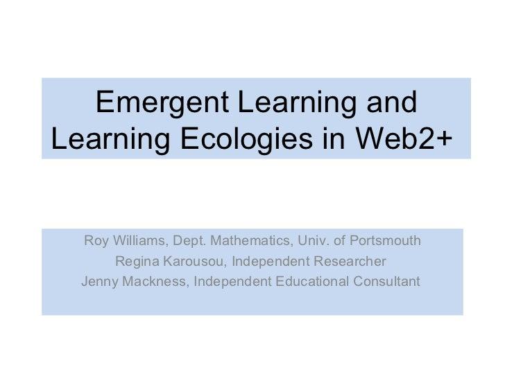 Emergent Learning and Learning Ecologies in Web2+  Roy Williams, Dept. Mathematics, Univ. of Portsmouth Regina Karousou, I...