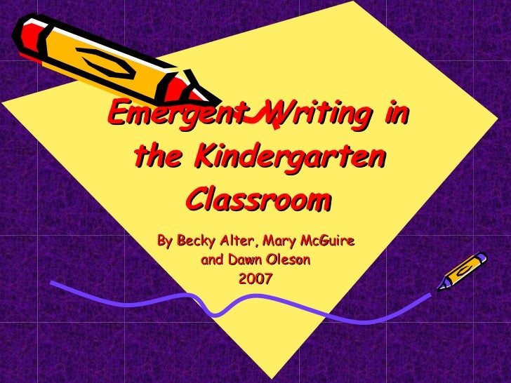 Emergent Writing in the Kindergarten Classroom By Becky Alter, Mary McGuire and Dawn Oleson 2007