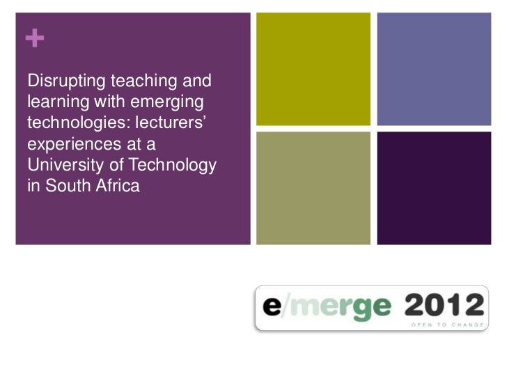 +Disrupting teaching andlearning with emergingtechnologies: lecturers'experiences at aUniversity of Technologyin South Afr...