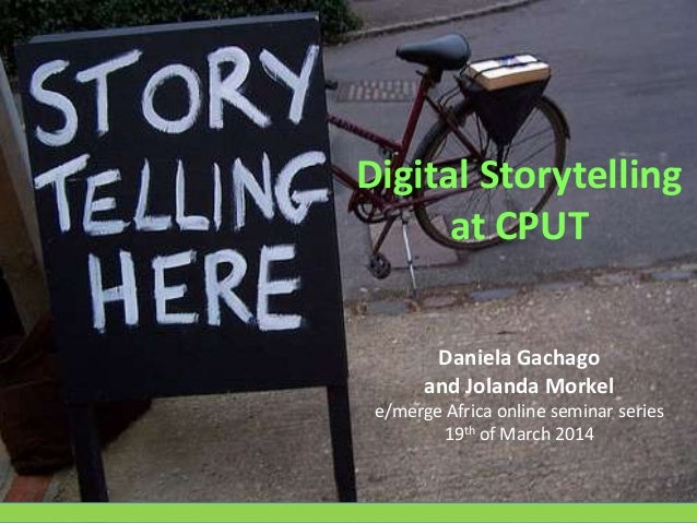 Digital Storytelling at CPUT Daniela Gachago and Jolanda Morkel e/merge Africa online seminar series 19th of March 2014