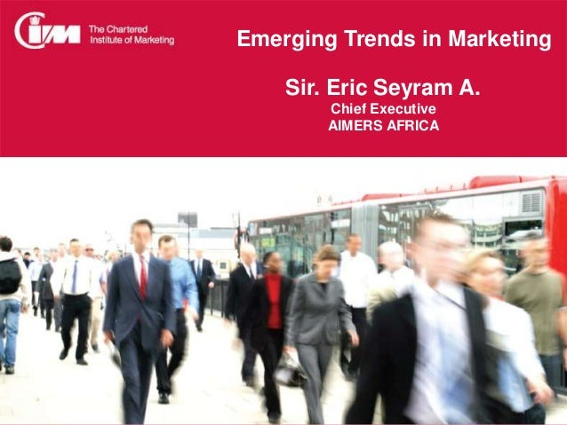 Emerging Trends in Marketing Sir. Eric Seyram A. Chief Executive AIMERS AFRICA
