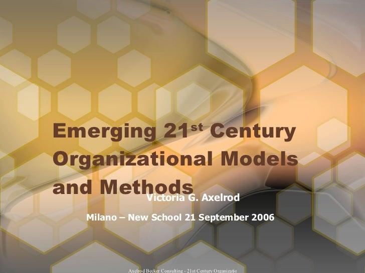 Emerging 21 st  Century Organizational Models  and Methods Victoria G. Axelrod Milano – New School 21 September 2006
