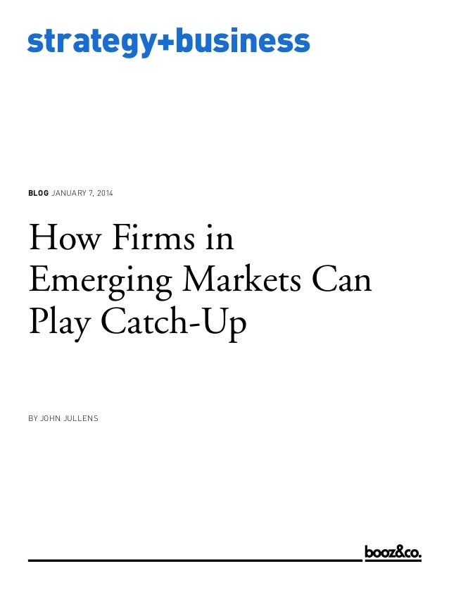 BLOG JANUARY 7, 2014  How Firms in Emerging Markets Can Play Catch-Up BY JOHN JULLENS  www.strategy-business.com  strategy...