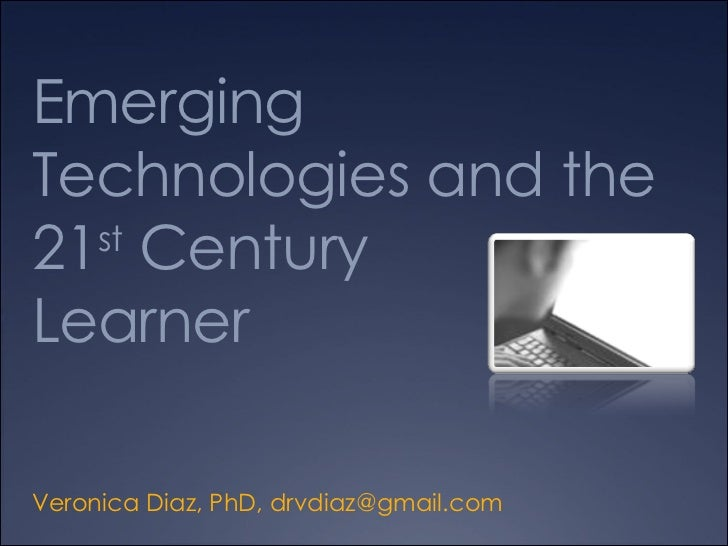 Emerging Technologies and the  21 st  Century  Learner Veronica Diaz, PhD,  [email_address]
