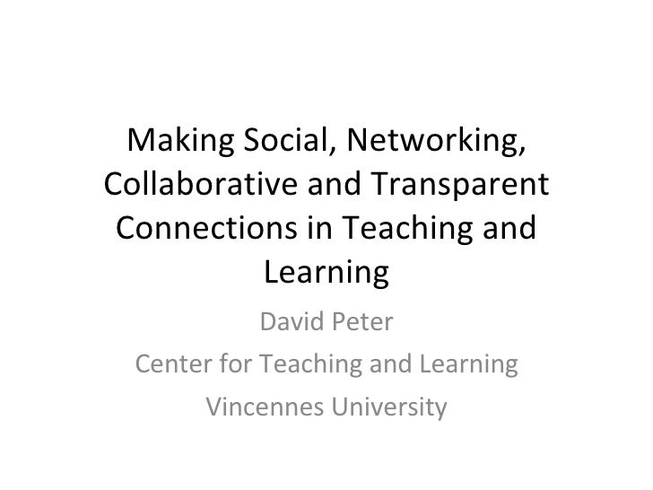 Making Social, Networking, Collaborative and Transparent Connections in Teaching and Learning David Peter Center for Teach...