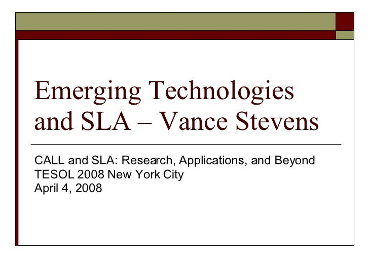 Emerging Technologies and SLA – Vance Stevens CALL and SLA: Research, Applications, and Beyond  TESOL 2008 New York City A...