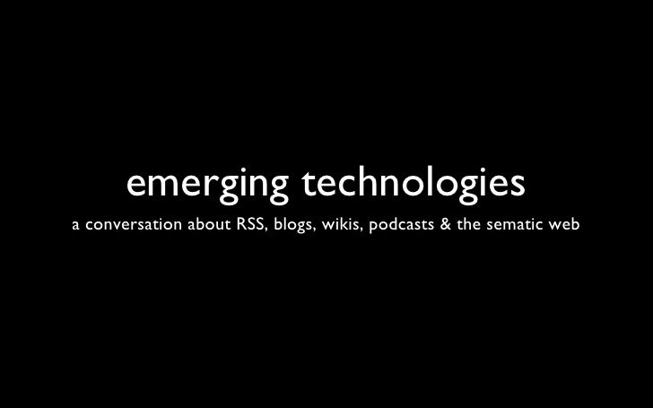 emerging technologies <ul><li>a conversation about RSS, blogs, wikis, podcasts & the sematic web </li></ul>