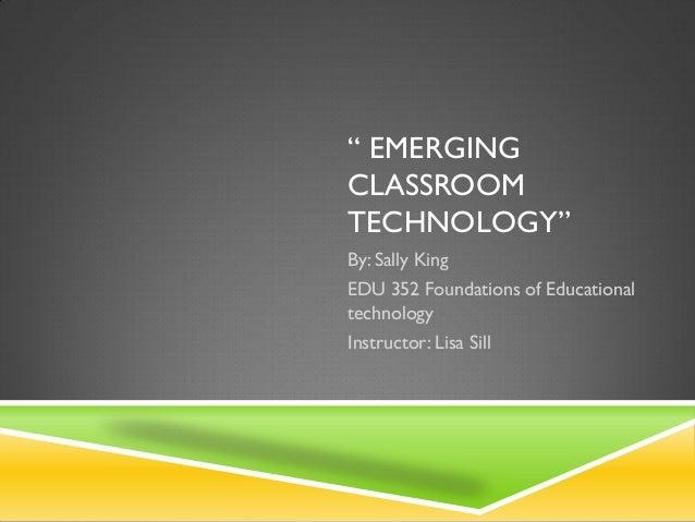 """ EMERGINGCLASSROOMTECHNOLOGY""By: Sally KingEDU 352 Foundations of EducationaltechnologyInstructor: Lisa Sill"