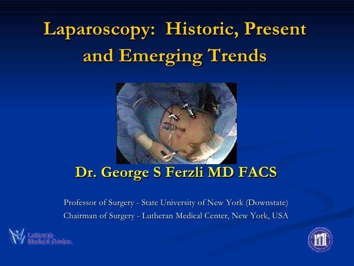 Laparoscopy:  Historic, Present and Emerging Trends <ul><li>Dr. George S Ferzli MD FACS </li></ul><ul><li>Professor of Sur...