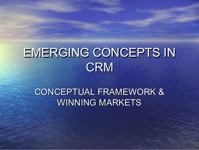 EMERGING CONCEPTS IN        CRM CONCEPTUAL FRAMEWORK &    WINNING MARKETS
