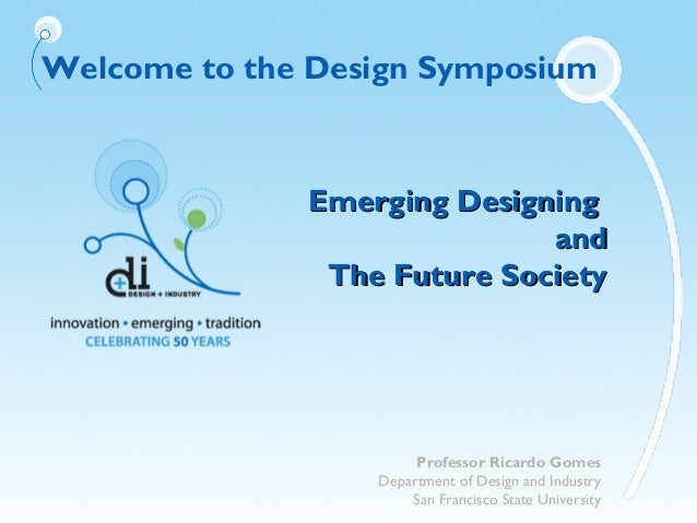 Welcome to the Design SymposiumEmerging DesigningEmerging DesigningandandThe Future SocietyThe Future SocietyProfessor Ric...