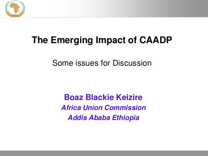 The Emerging Impact of CAADP    Some issues for Discussion       Boaz Blackie Keizire      Africa Union Commission        ...