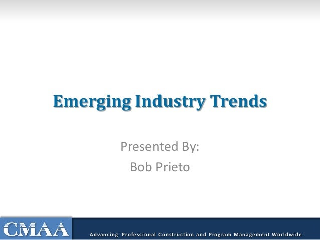 Emerging Industry Trends Presented By: Bob Prieto Advancing Professional Construction and Program Management Worldwide