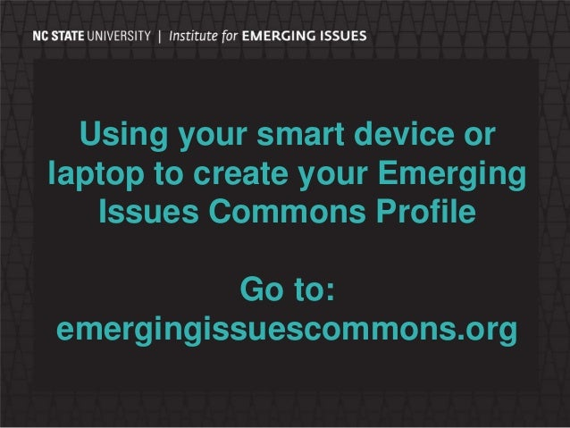 Using your smart device or laptop to create your Emerging Issues Commons Profile Go to: emergingissuescommons.org