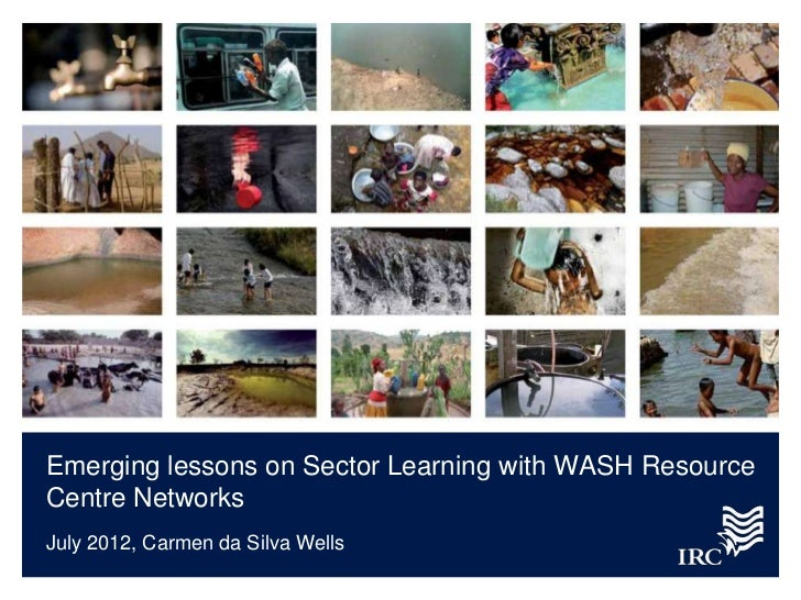 Emerging lessons on Sector Learning with WASH ResourceCentre NetworksJuly 2012, Carmen da Silva Wells
