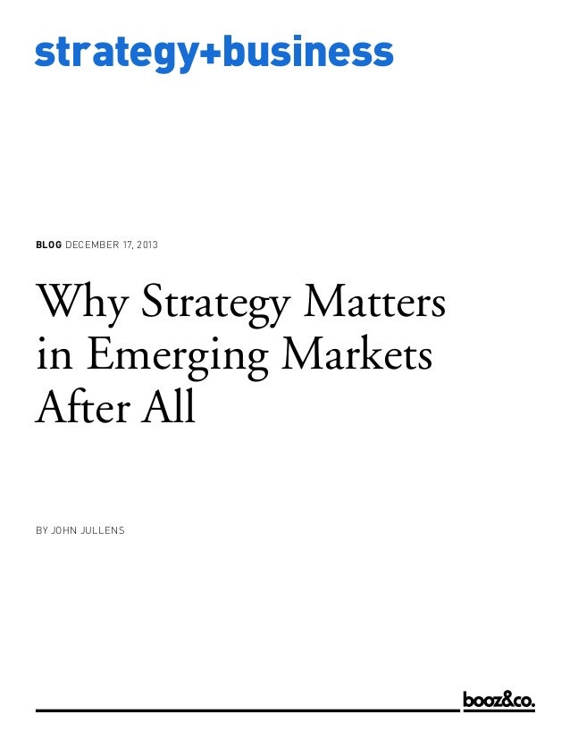 BLOG DECEMBER 17, 2013  Why Strategy Matters in Emerging Markets After All BY JOHN JULLENS  www.strategy-business.com  str...