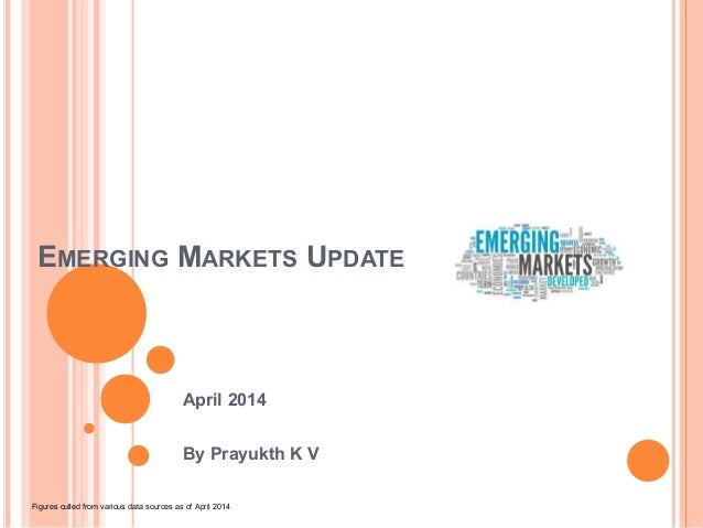 EMERGING MARKETS UPDATE April 2014 By Prayukth K V Figures culled from various data sources as of April 2014