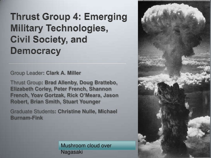 Thrust Group 4: Emerging Military Technologies, Civil Society, and Democracy<br />Group Leader: Clark A. Miller<br />Thrus...