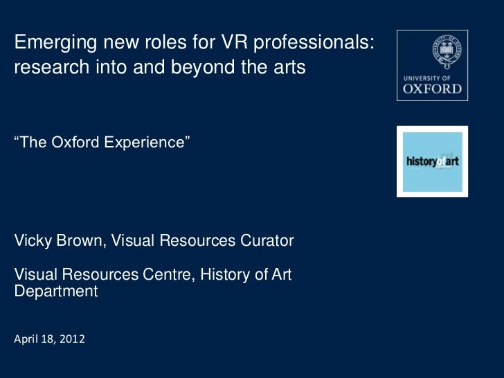 "Emerging new roles for VR professionals:research into and beyond the arts""The Oxford Experience""Vicky Brown, Visual Resour..."
