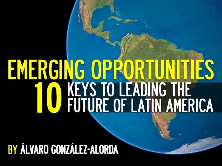 EMERGING OPPORTUNITIES	       10   KEYS TO LEADING THE          FUTURE OF LATIN AMERICABY