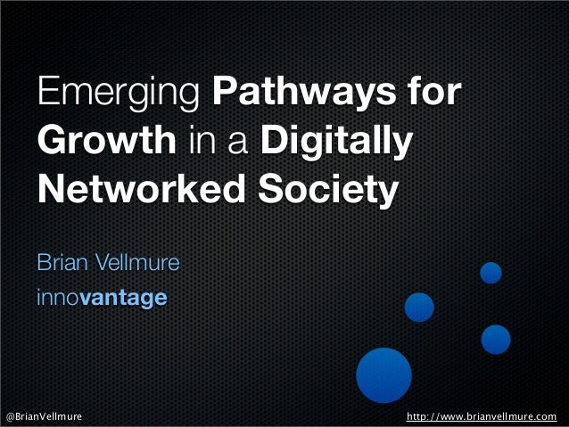 Emerging Pathways for Growth in a Digitally Networked Society Brian Vellmure innovantage http://www.brianvellmure.com@Bria...