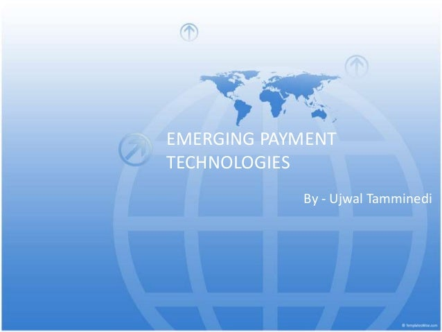 EMERGING PAYMENT TECHNOLOGIES By - Ujwal Tamminedi