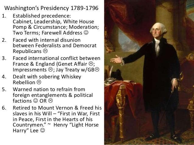 Washington's Presidency 1789-1796 1. Established precedence: Cabinet, Leadership, White House Pomp & Circumstance; Moderat...