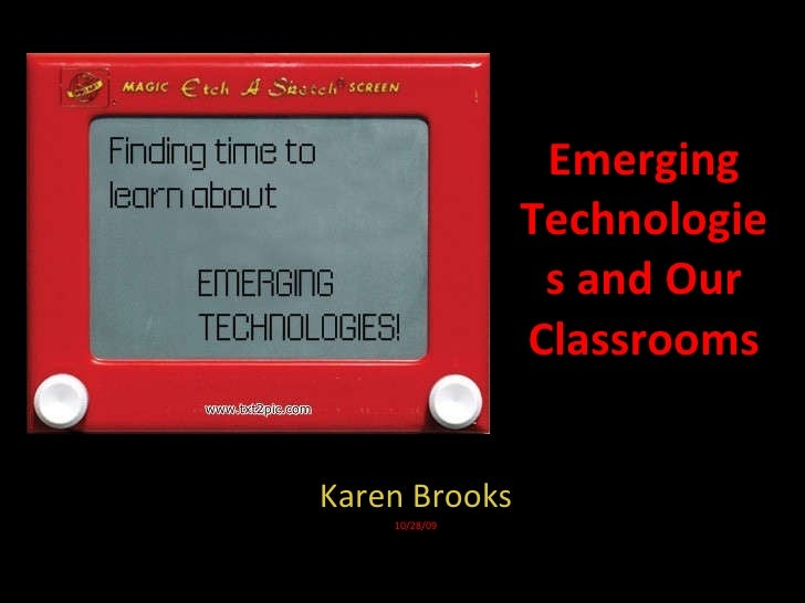 Emerging Technologies and Our Classrooms Karen Brooks 10/28/09