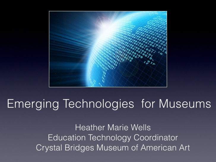 Emerging Technologies for Museums               Heather Marie Wells       Education Technology Coordinator    Crystal Brid...