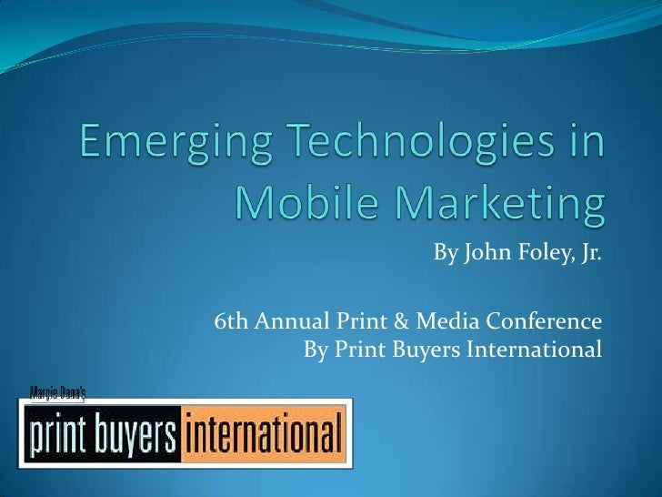 Emerging Technologies in Mobile Marketing<br />By John Foley, Jr.<br />6th Annual Print & Media ConferenceBy Print Buyers ...