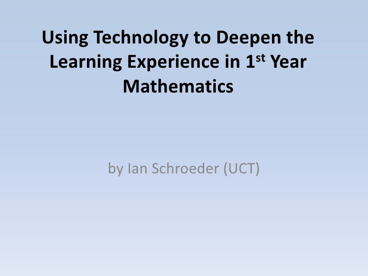 Using Technology to Deepen the Learning Experience in 1st Year         Mathematics       by Ian Schroeder (UCT)