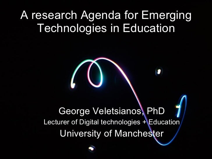 A research Agenda for Emerging Technologies in Education George Veletsianos, PhD Lecturer of Digital technologies + Educat...