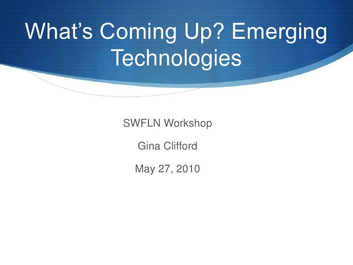 What's Coming Up? Emerging Technologies<br />SWFLN Workshop<br />Gina Clifford<br />May 27, 2010<br />