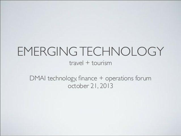 EMERGING TECHNOLOGY travel + tourism DMAI technology, finance + operations forum october 21, 2013